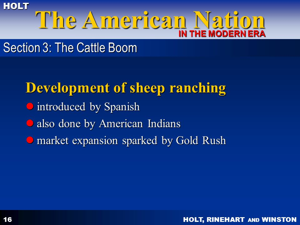 HOLT, RINEHART AND WINSTON The American Nation HOLT IN THE MODERN ERA 16 Development of sheep ranching introduced by Spanish introduced by Spanish also done by American Indians also done by American Indians market expansion sparked by Gold Rush market expansion sparked by Gold Rush Section 3: The Cattle Boom
