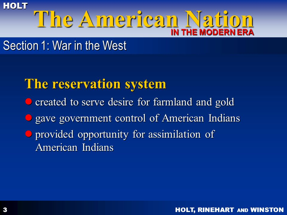 HOLT, RINEHART AND WINSTON The American Nation HOLT IN THE MODERN ERA 3 The reservation system created to serve desire for farmland and gold created to serve desire for farmland and gold gave government control of American Indians gave government control of American Indians provided opportunity for assimilation of American Indians provided opportunity for assimilation of American Indians Section 1: War in the West