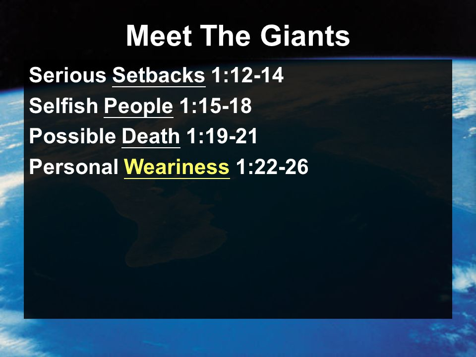 Meet The Giants Serious Setbacks 1:12-14 Selfish People 1:15-18 Possible Death 1:19-21 Personal Weariness 1:22-26