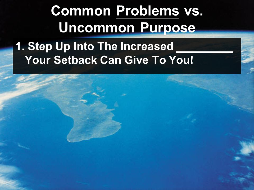 Common Problems vs. Uncommon Purpose 1. Step Up Into The Increased _________ Your Setback Can Give To You!