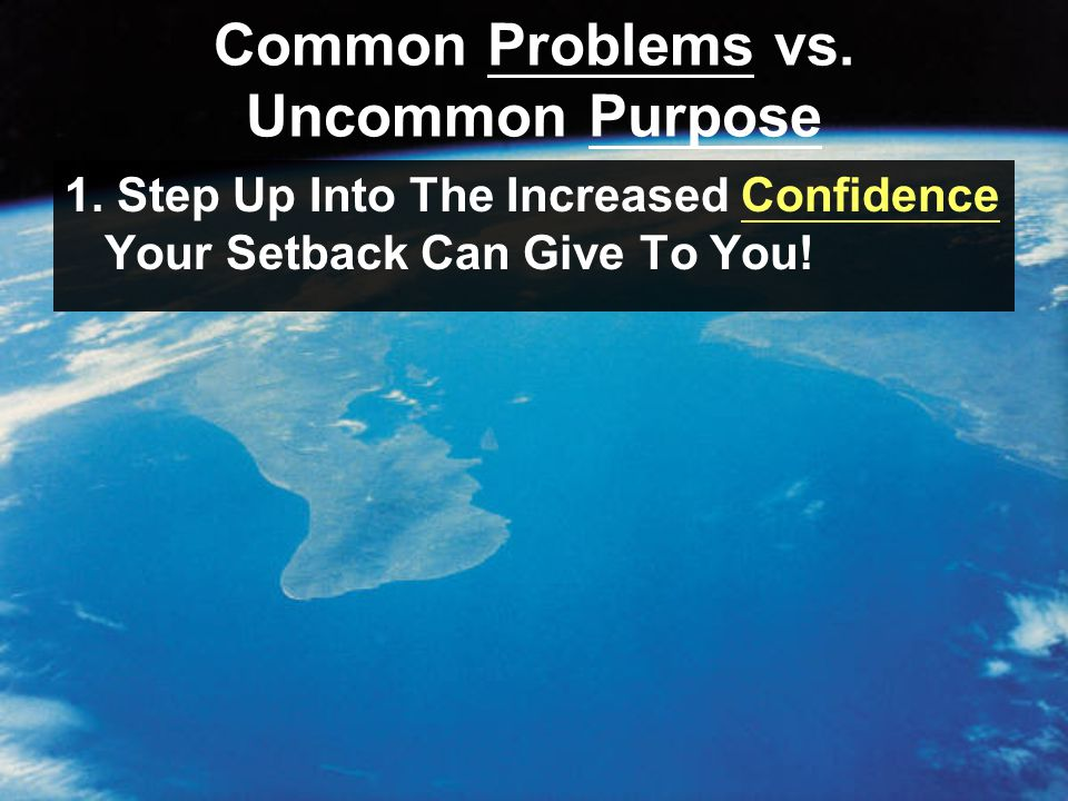 Common Problems vs. Uncommon Purpose 1. Step Up Into The Increased Confidence Your Setback Can Give To You!