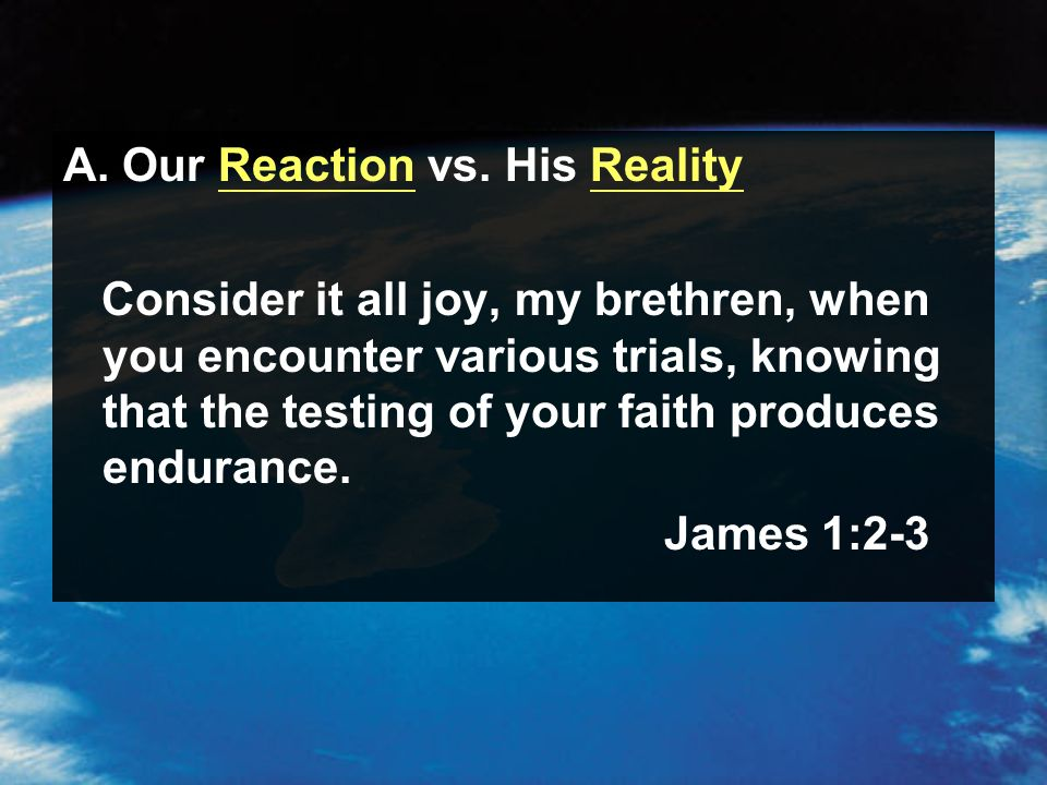 A. Our Reaction vs. His Reality Consider it all joy, my brethren, when you encounter various trials, knowing that the testing of your faith produces e