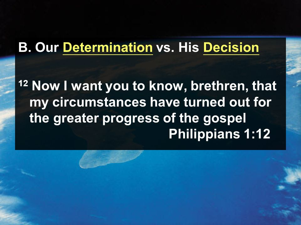 12 Now I want you to know, brethren, that my circumstances have turned out for the greater progress of the gospel Philippians 1:12