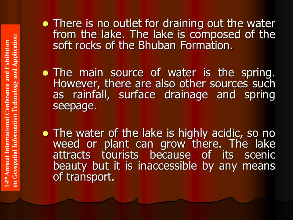 There is no outlet for draining out the water from the lake. The lake is composed of the soft rocks of the Bhuban Formation. There is no outlet for dr