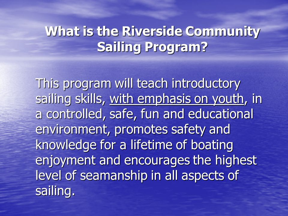 This program will teach introductory sailing skills, with emphasis on youth, in a controlled, safe, fun and educational environment, promotes safety and knowledge for a lifetime of boating enjoyment and encourages the highest level of seamanship in all aspects of sailing.