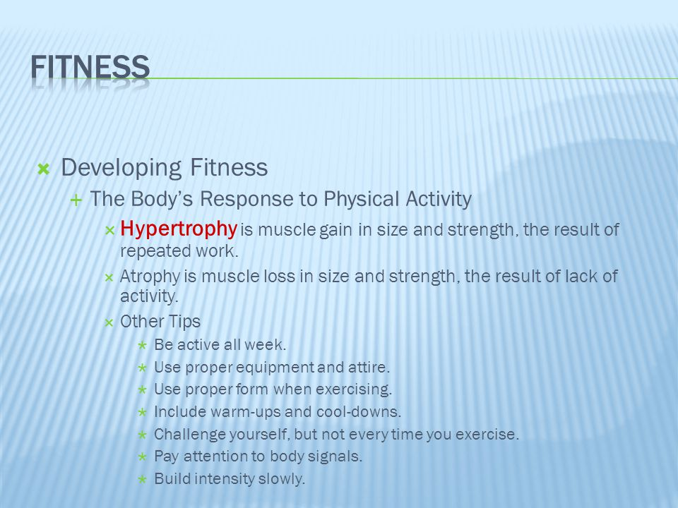  Developing Fitness  The Body's Response to Physical Activity  Hypertrophy is muscle gain in size and strength, the result of repeated work.  Atro