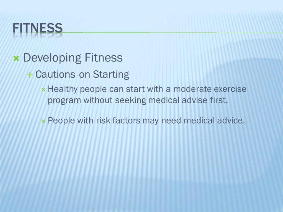  Developing Fitness  Cautions on Starting  Healthy people can start with a moderate exercise program without seeking medical advise first.  People
