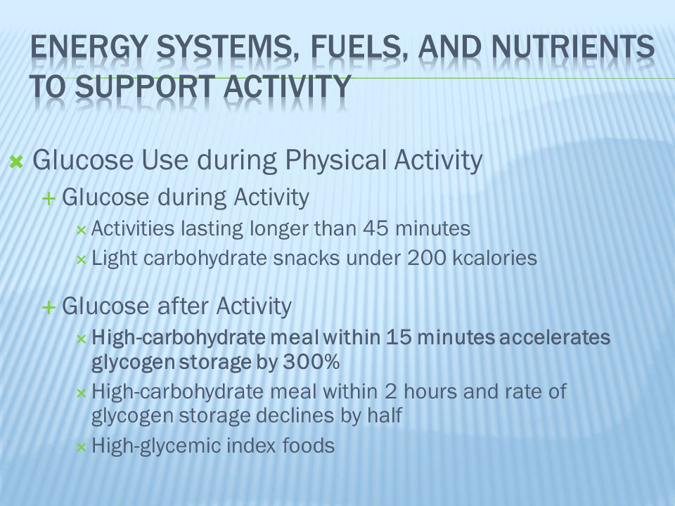  Glucose Use during Physical Activity  Glucose during Activity  Activities lasting longer than 45 minutes  Light carbohydrate snacks under 200 kca