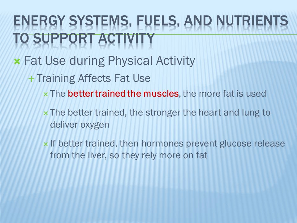  Fat Use during Physical Activity  Training Affects Fat Use  The better trained the muscles, the more fat is used  The better trained, the stronge