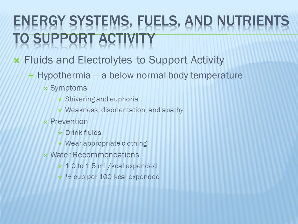  Fluids and Electrolytes to Support Activity  Hypothermia – a below-normal body temperature  Symptoms  Shivering and euphoria  Weakness, disorien