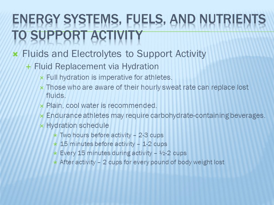  Fluids and Electrolytes to Support Activity  Fluid Replacement via Hydration  Full hydration is imperative for athletes.  Those who are aware of