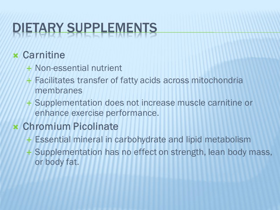  Carnitine  Non-essential nutrient  Facilitates transfer of fatty acids across mitochondria membranes  Supplementation does not increase muscle ca