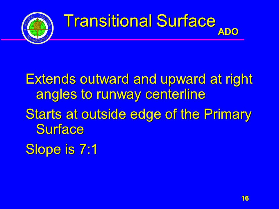 ADO 16 16 Transitional Surface Extends outward and upward at right angles to runway centerline Starts at outside edge of the Primary Surface Slope is 7:1