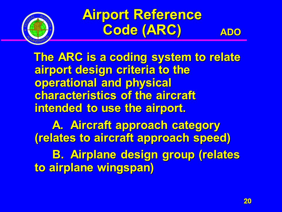 ADO 20 20 Airport Reference Code (ARC) The ARC is a coding system to relate airport design criteria to the operational and physical characteristics of the aircraft intended to use the airport.