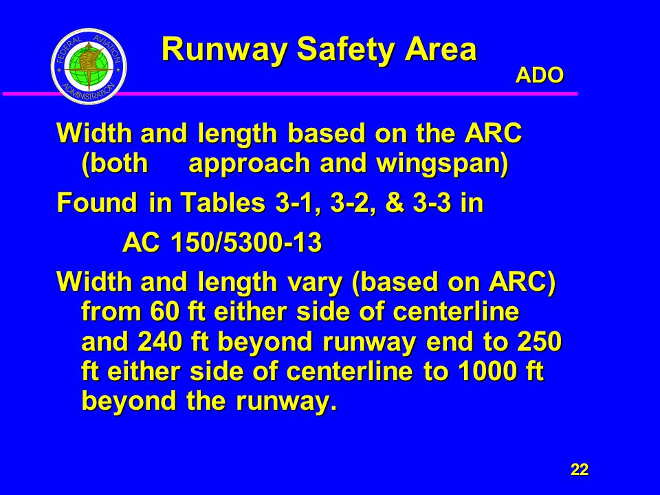 ADO 22 22 Runway Safety Area Width and length based on the ARC (both approach and wingspan) Found in Tables 3-1, 3-2, & 3-3 in AC 150/5300-13 AC 150/5300-13 Width and length vary (based on ARC) from 60 ft either side of centerline and 240 ft beyond runway end to 250 ft either side of centerline to 1000 ft beyond the runway.