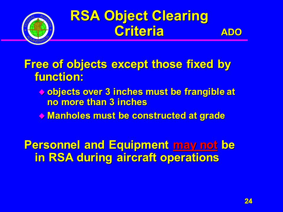 ADO 24 24 RSA Object Clearing Criteria Free of objects except those fixed by function:  objects over 3 inches must be frangible at no more than 3 inches  Manholes must be constructed at grade Personnel and Equipment may not be in RSA during aircraft operations