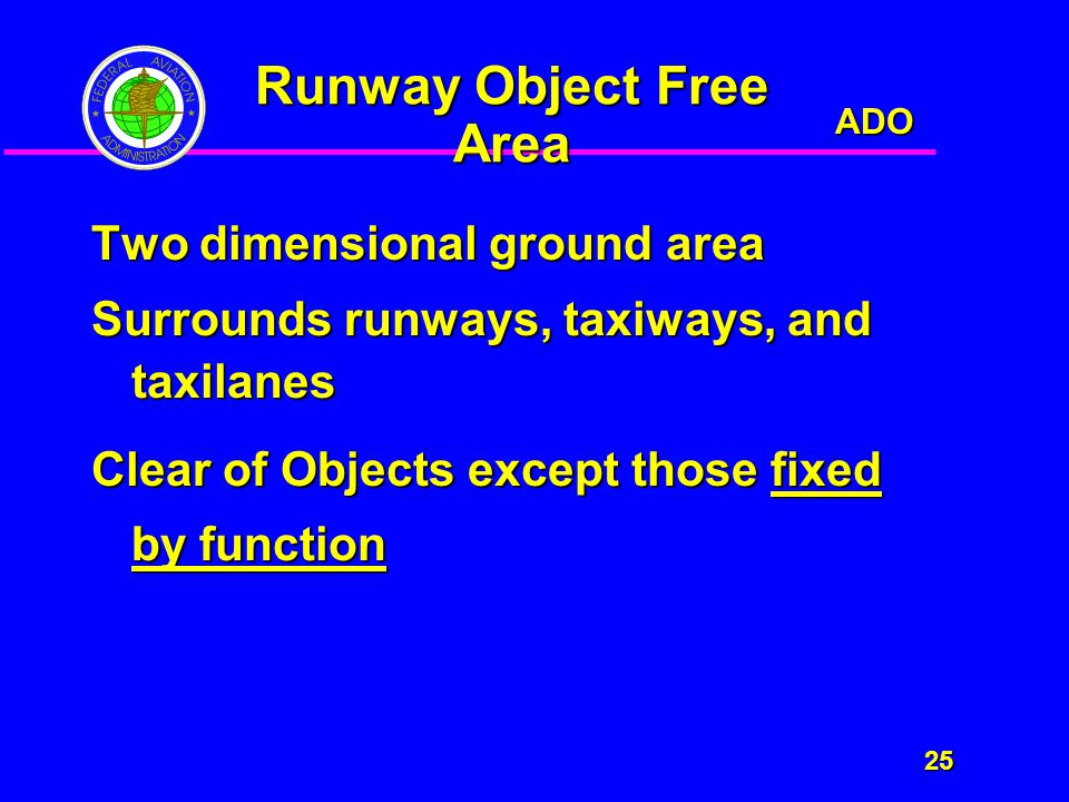 ADO 25 25 Runway Object Free Area Two dimensional ground area Surrounds runways, taxiways, and taxilanes Clear of Objects except those fixed by function