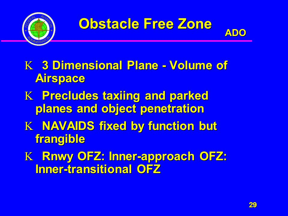 ADO 29 29 Obstacle Free Zone  3 Dimensional Plane - Volume of Airspace  Precludes taxiing and parked planes and object penetration  NAVAIDS fixed by function but frangible  Rnwy OFZ: Inner-approach OFZ: Inner-transitional OFZ