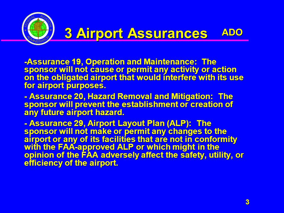 ADO 3 3 Airport Assurances -Assurance 19, Operation and Maintenance: The sponsor will not cause or permit any activity or action on the obligated airport that would interfere with its use for airport purposes.