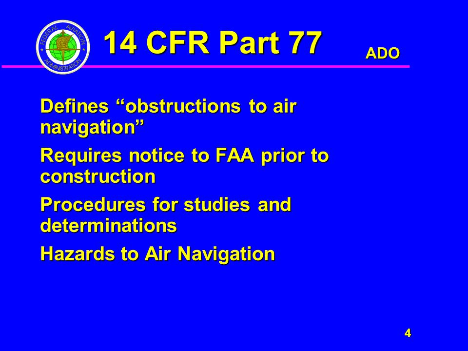 ADO 4 14 CFR Part 77 Defines obstructions to air navigation Requires notice to FAA prior to construction Procedures for studies and determinations Hazards to Air Navigation