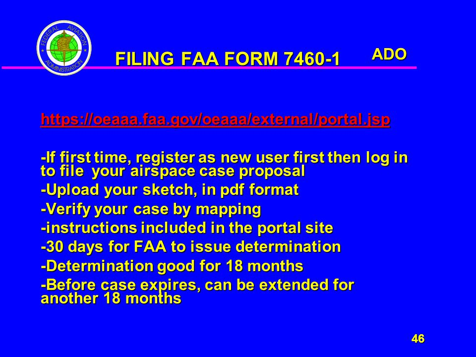 ADO 46 46 FILING FAA FORM 7460-1 https://oeaaa.faa.gov/oeaaa/external/portal.jsp -If first time, register as new user first then log in to file your airspace case proposal -Upload your sketch, in pdf format -Verify your case by mapping -instructions included in the portal site -30 days for FAA to issue determination -Determination good for 18 months -Before case expires, can be extended for another 18 months