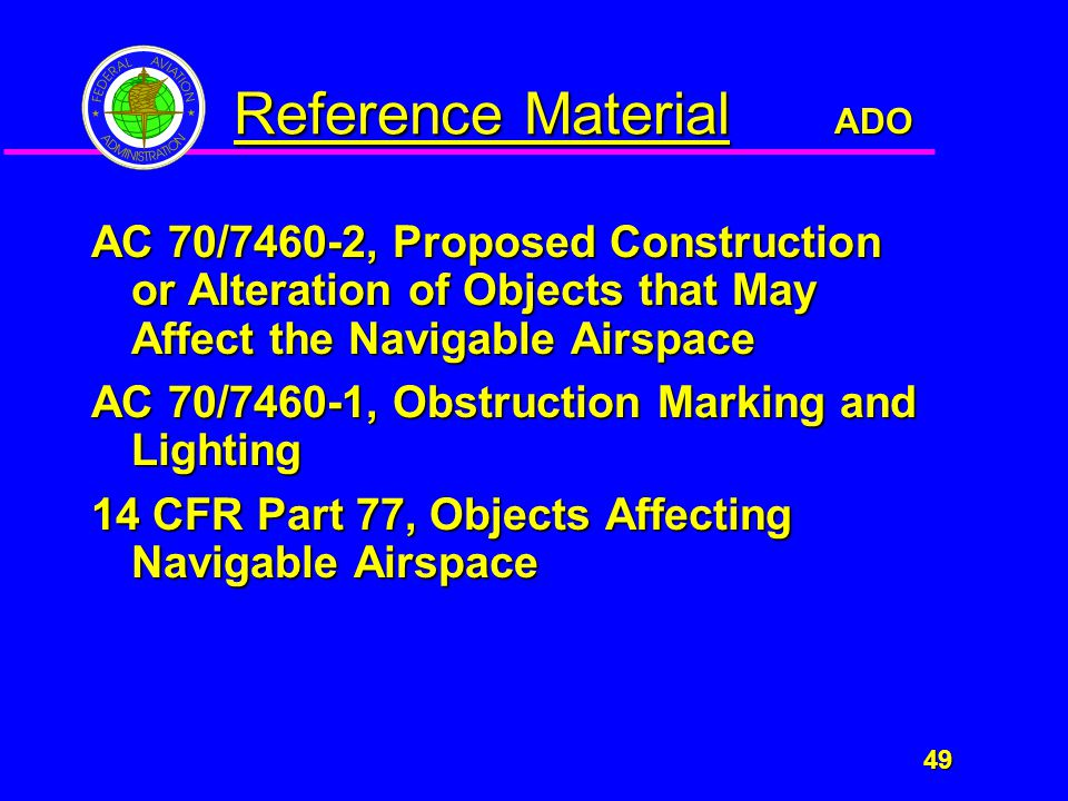 ADO 49 49 Reference Material AC 70/7460-2, Proposed Construction or Alteration of Objects that May Affect the Navigable Airspace AC 70/7460-1, Obstruction Marking and Lighting 14 CFR Part 77, Objects Affecting Navigable Airspace