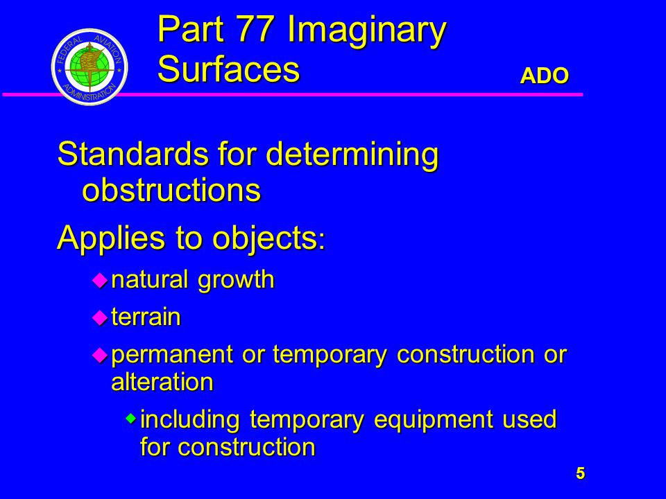 ADO 5 Part 77 Imaginary Surfaces Standards for determining obstructions Applies to objects :  natural growth  terrain  permanent or temporary construction or alteration  including temporary equipment used for construction