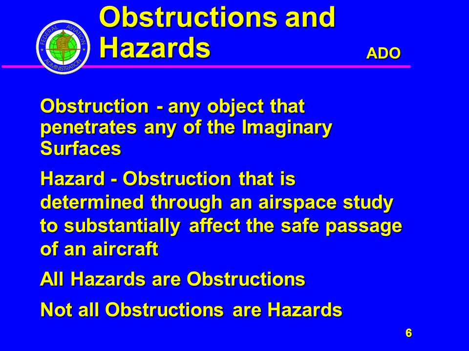 ADO 6 Obstructions and Hazards Obstruction - any object that penetrates any of the Imaginary Surfaces Hazard - Obstruction that is determined through an airspace study to substantially affect the safe passage of an aircraft All Hazards are Obstructions Not all Obstructions are Hazards