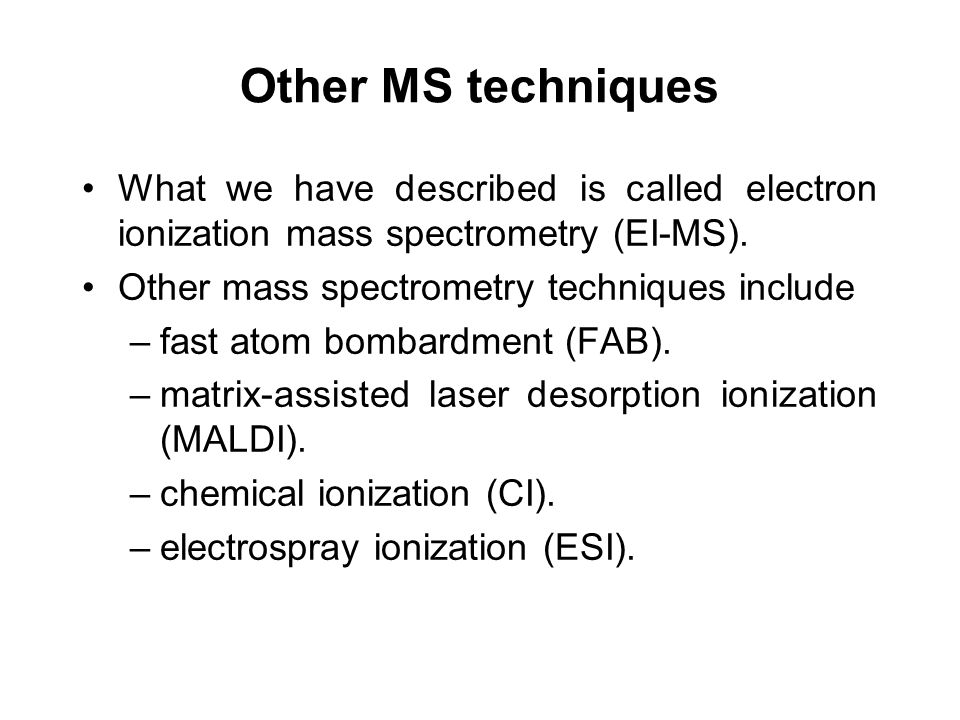 Other MS techniques What we have described is called electron ionization mass spectrometry (EI-MS). Other mass spectrometry techniques include –fast a
