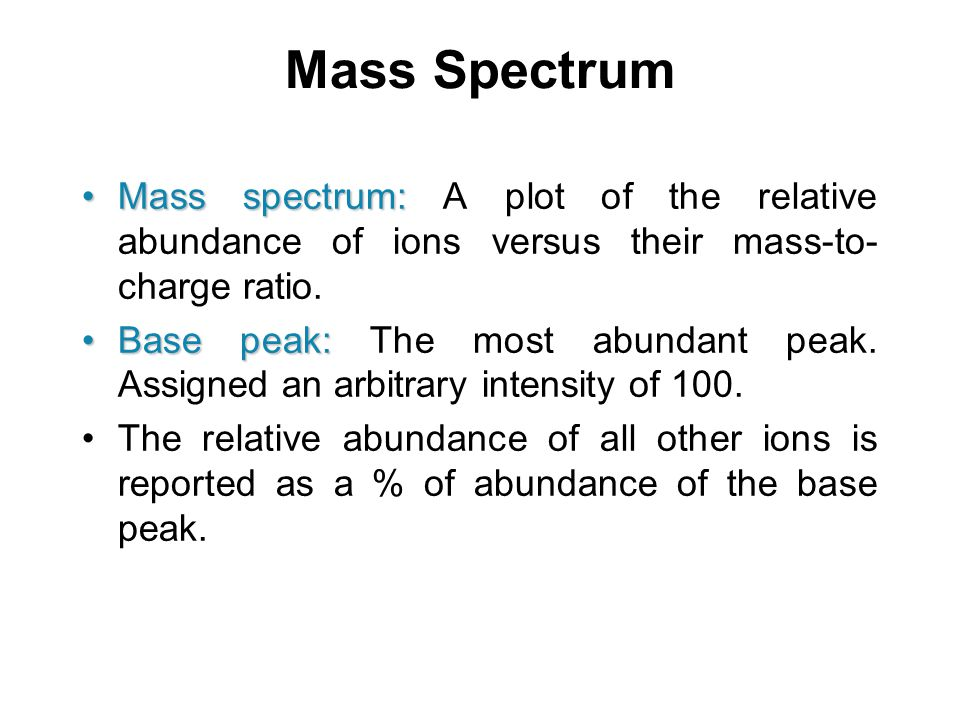 Mass Spectrum Mass spectrum:Mass spectrum: A plot of the relative abundance of ions versus their mass-to- charge ratio. Base peak:Base peak: The most