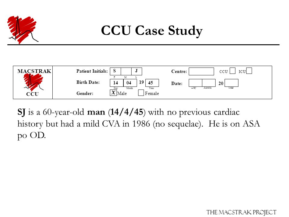 The Macstrak Project Centre: CCU ICU Date: 20 Day Month Year Patient Initials: F M L Birth Date: 19 Day Month Year Gender: Male Female CCU Case Study SJ is a 60-year-old man (14/4/45) with no previous cardiac history but had a mild CVA in 1986 (no sequelae).