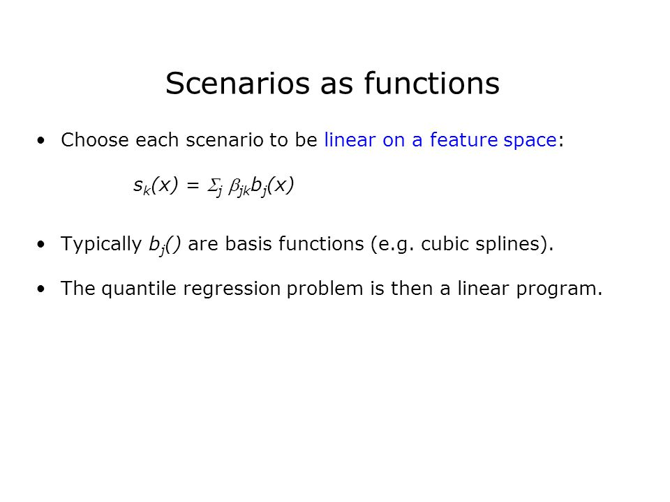 Scenarios as functions Choose each scenario to be linear on a feature space: s k (x) =  j  jk b j (x) Typically b j () are basis functions (e.g.