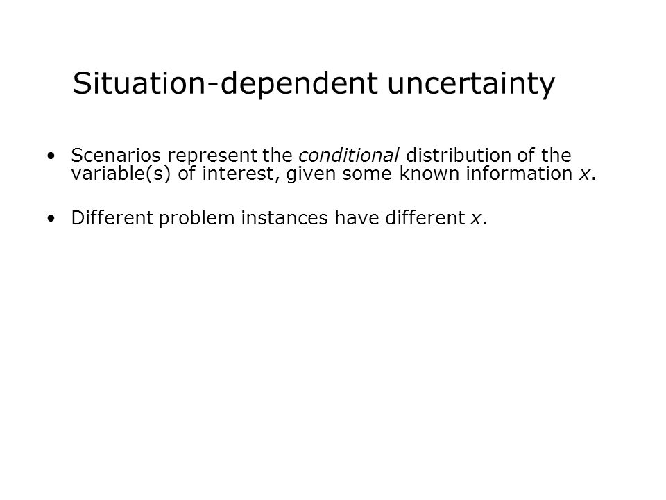 Situation-dependent uncertainty Scenarios represent the conditional distribution of the variable(s) of interest, given some known information x.
