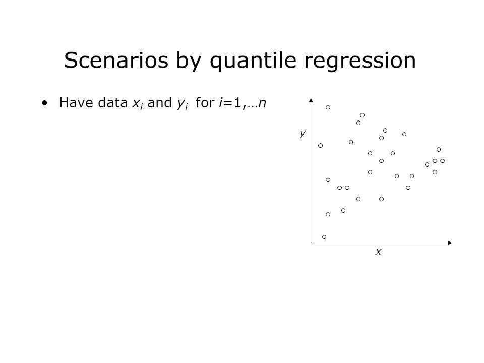 Have data x i and y i for i=1,…n x y Scenarios by quantile regression