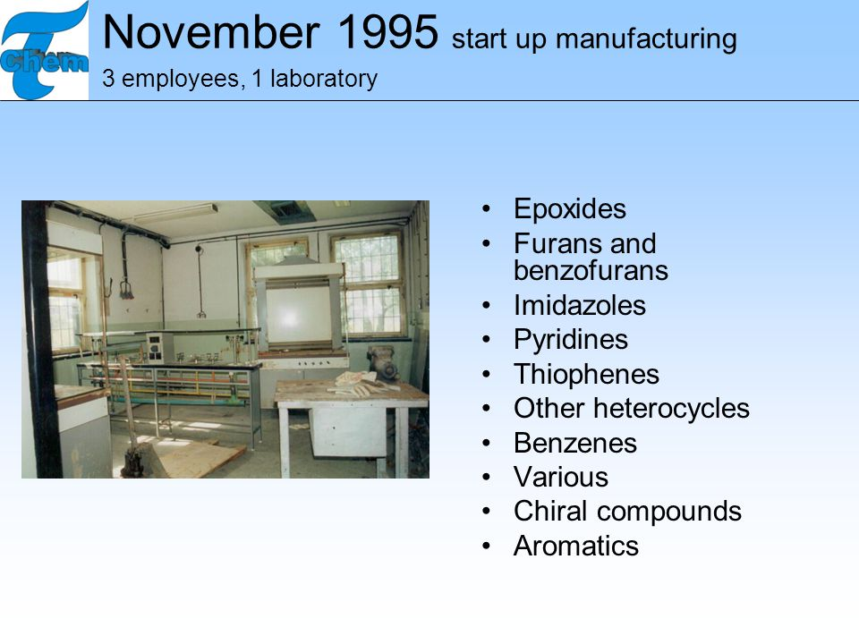 November 1995 start up manufacturing 3 employees, 1 laboratory Epoxides Furans and benzofurans Imidazoles Pyridines Thiophenes Other heterocycles Benzenes Various Chiral compounds Aromatics