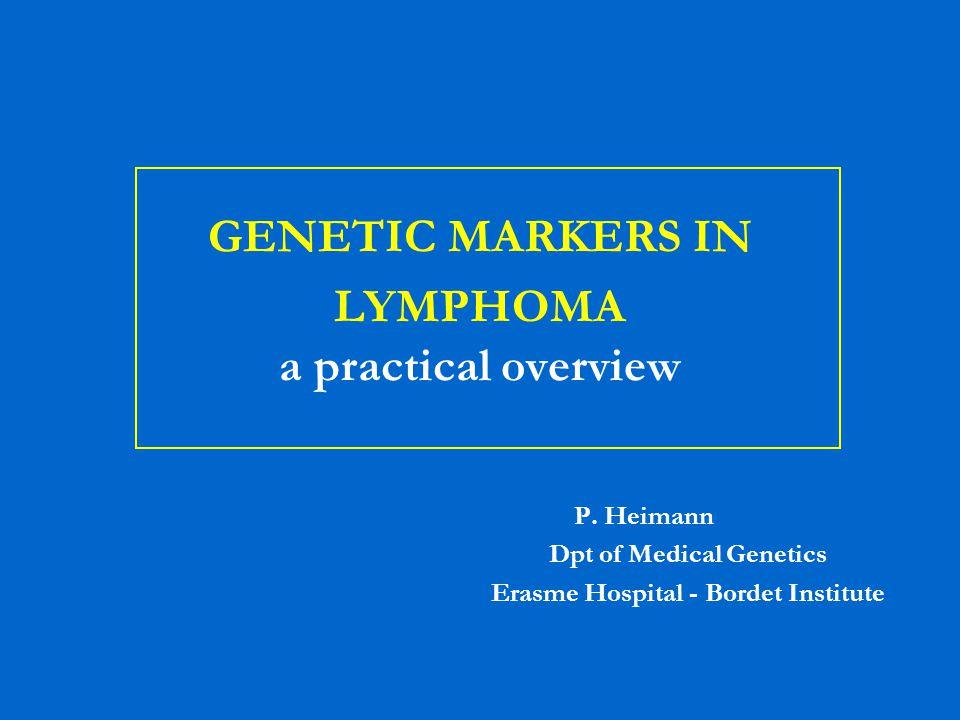 GENETIC MARKERS IN LYMPHOMA a practical overview P. Heimann Dpt of Medical Genetics Erasme Hospital - Bordet Institute