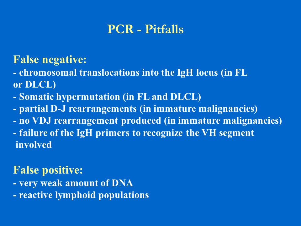 PCR - Pitfalls False negative: - chromosomal translocations into the IgH locus (in FL or DLCL) - Somatic hypermutation (in FL and DLCL) - partial D-J rearrangements (in immature malignancies) - no VDJ rearrangement produced (in immature malignancies) - failure of the IgH primers to recognize the VH segment involved False positive: - very weak amount of DNA - reactive lymphoid populations