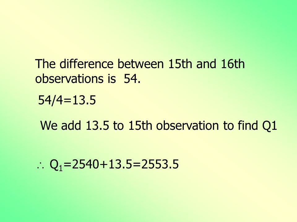 The difference between 15th and 16th observations is 54. 54/4=13.5  Q 1 =2540+13.5=2553.5 We add 13.5 to 15th observation to find Q1