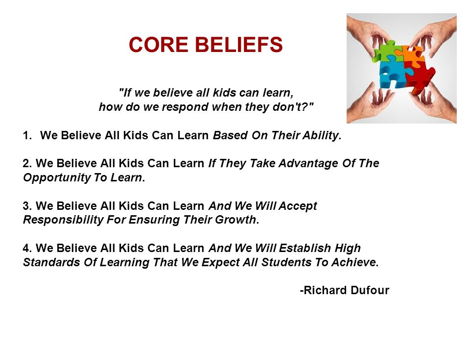 CORE BELIEFS If we believe all kids can learn, how do we respond when they don t 1.We Believe All Kids Can Learn Based On Their Ability.