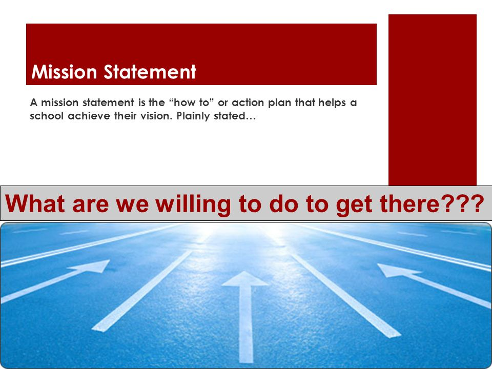 Mission Statement A mission statement is the how to or action plan that helps a school achieve their vision.