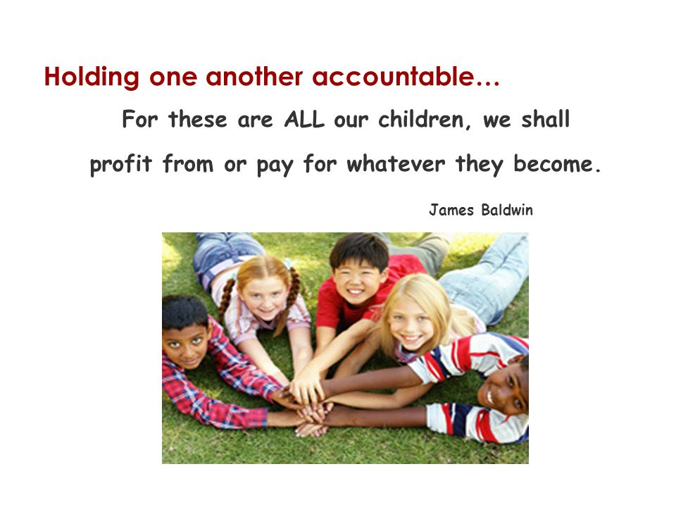 Holding one another accountable… For these are ALL our children, we shall profit from or pay for whatever they become.