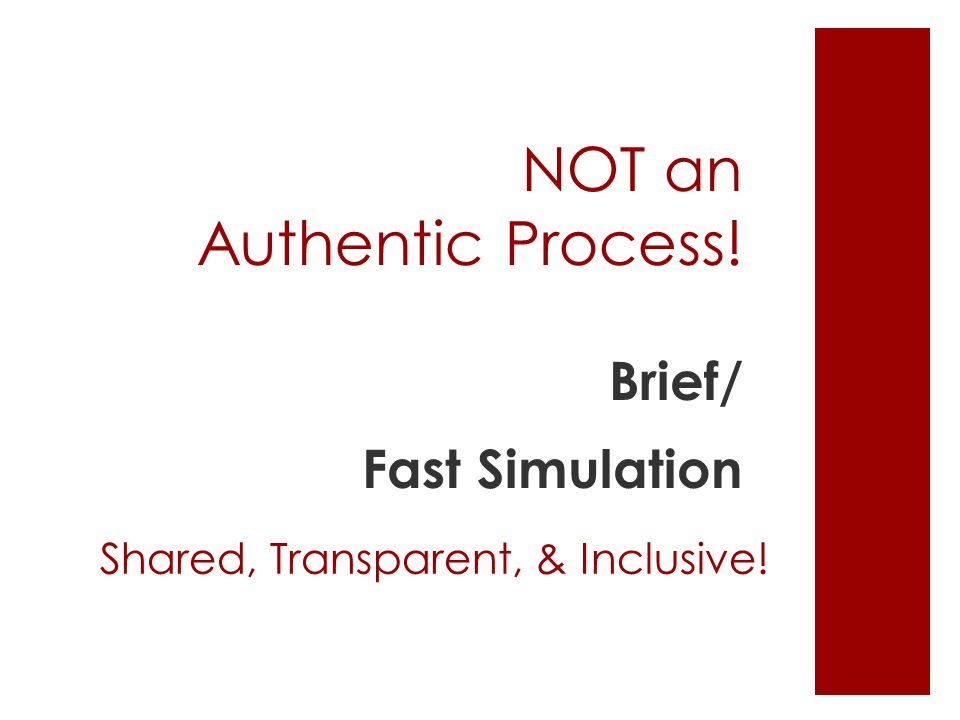 NOT an Authentic Process! Brief/ Fast Simulation Shared, Transparent, & Inclusive!