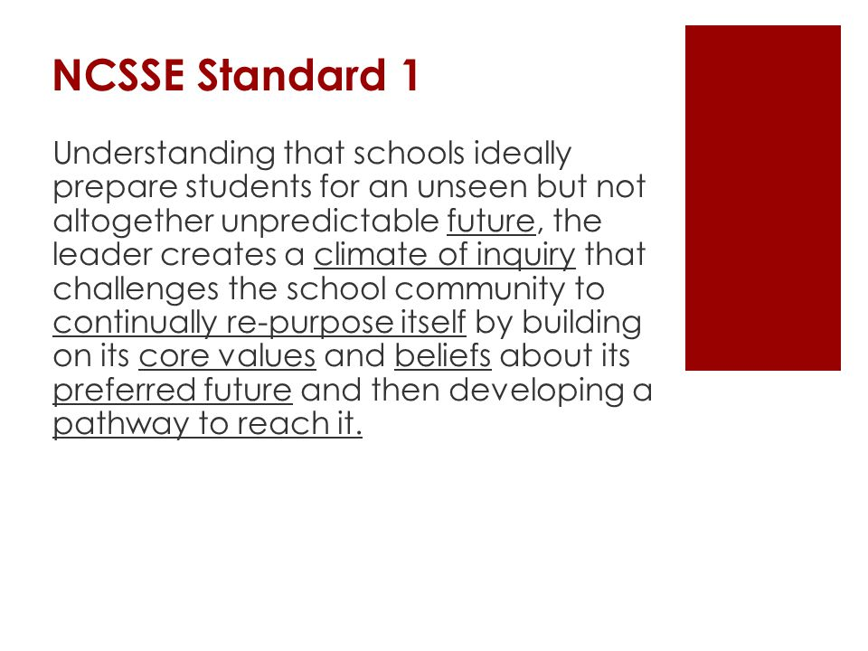 NCSSE Standard 1 Understanding that schools ideally prepare students for an unseen but not altogether unpredictable future, the leader creates a climate of inquiry that challenges the school community to continually re-purpose itself by building on its core values and beliefs about its preferred future and then developing a pathway to reach it.