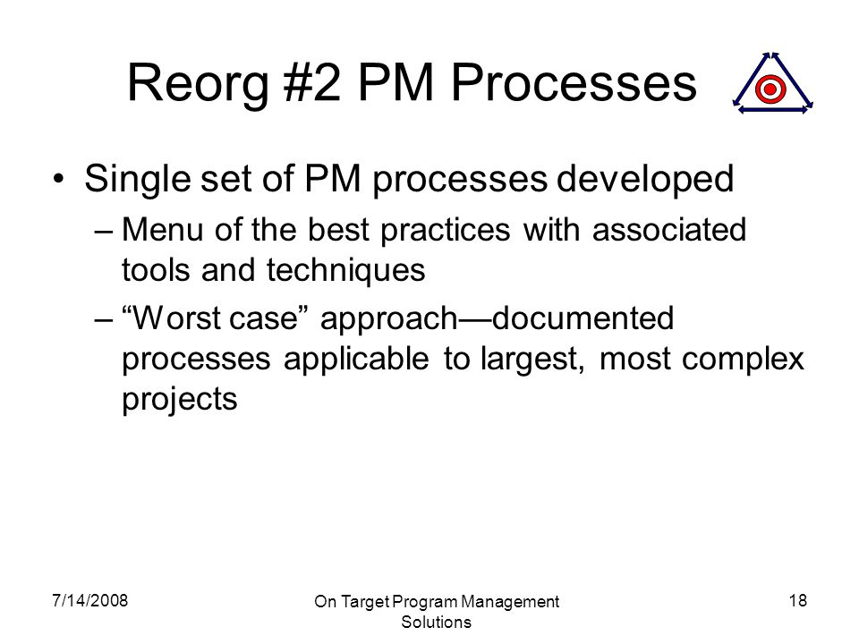 7/14/2008 On Target Program Management Solutions 18 Reorg #2 PM Processes Single set of PM processes developed –Menu of the best practices with associated tools and techniques – Worst case approach—documented processes applicable to largest, most complex projects