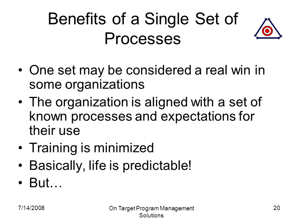 7/14/2008 On Target Program Management Solutions 20 Benefits of a Single Set of Processes One set may be considered a real win in some organizations The organization is aligned with a set of known processes and expectations for their use Training is minimized Basically, life is predictable.