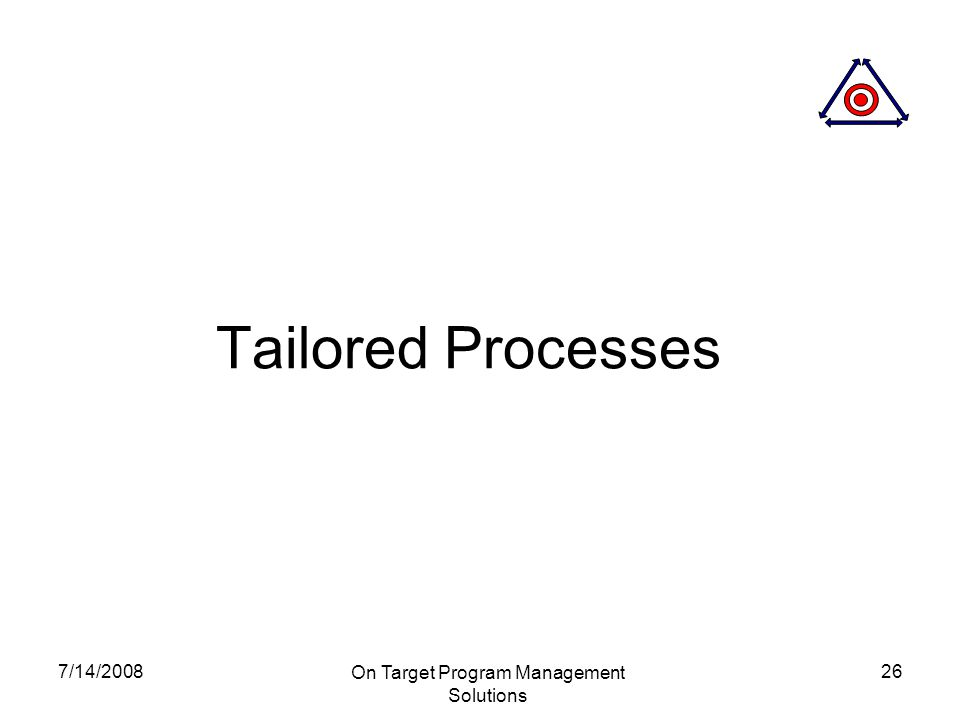 7/14/2008 On Target Program Management Solutions 26 Tailored Processes