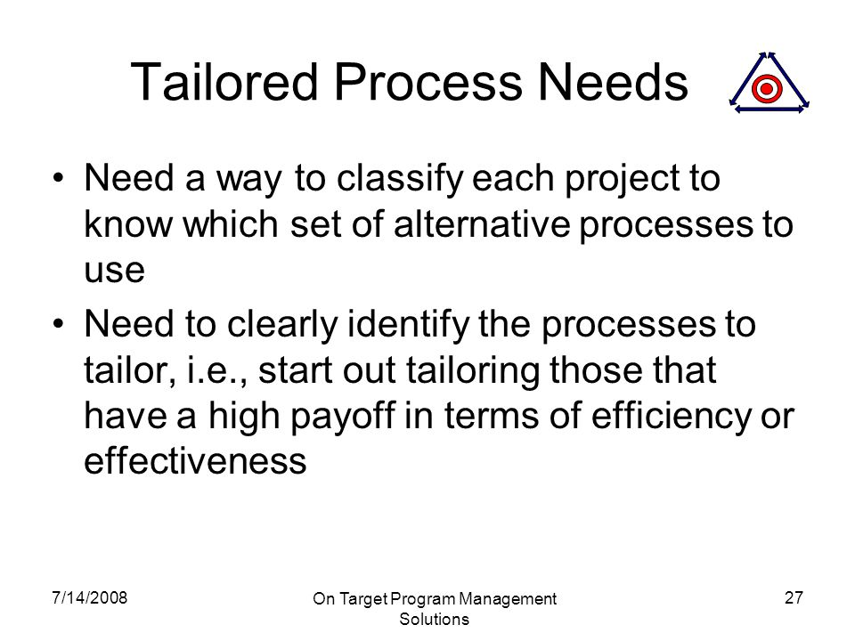 7/14/2008 On Target Program Management Solutions 27 Tailored Process Needs Need a way to classify each project to know which set of alternative processes to use Need to clearly identify the processes to tailor, i.e., start out tailoring those that have a high payoff in terms of efficiency or effectiveness