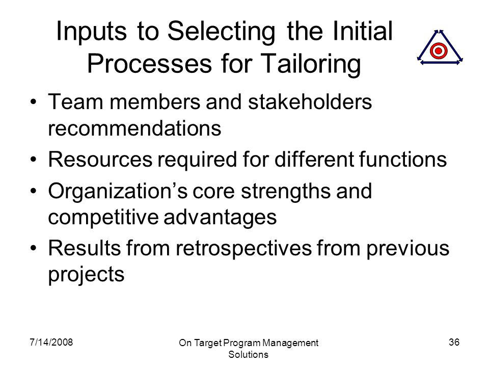 7/14/2008 On Target Program Management Solutions 36 Inputs to Selecting the Initial Processes for Tailoring Team members and stakeholders recommendations Resources required for different functions Organization's core strengths and competitive advantages Results from retrospectives from previous projects