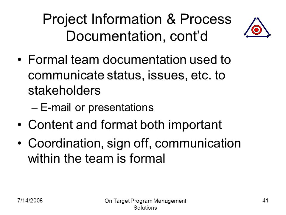 7/14/2008 On Target Program Management Solutions 41 Project Information & Process Documentation, cont'd Formal team documentation used to communicate status, issues, etc.