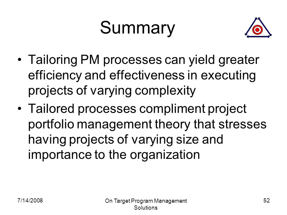 7/14/2008 On Target Program Management Solutions 52 Summary Tailoring PM processes can yield greater efficiency and effectiveness in executing projects of varying complexity Tailored processes compliment project portfolio management theory that stresses having projects of varying size and importance to the organization